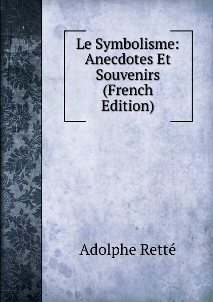 Adolphe Retté Le Symbolisme: Anecdotes Et Souvenirs (French Edition) adolphe adam le toreador