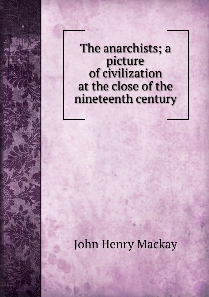 John Henry Mackay The anarchists; a picture of civilization at the close of the nineteenth century ernest john henry mackay report on the excavation of the a cemetery at kish mesopotamia