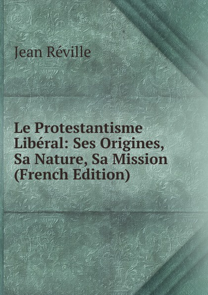 Фото - Jean Réville Le Protestantisme Liberal: Ses Origines, Sa Nature, Sa Mission (French Edition) jean paul gaultier le male