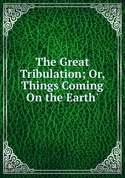 The Great Tribulation; Or, Things Coming On the Earth. цена и фото