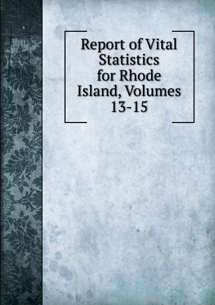 Report of Vital Statistics for Rhode Island, Volumes 13-15 rhode island division of vital statistics report of vital statistics for rhode island