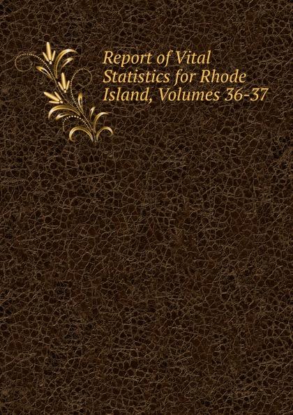 Report of Vital Statistics for Rhode Island, Volumes 36-37 rhode island division of vital statistics report of vital statistics for rhode island