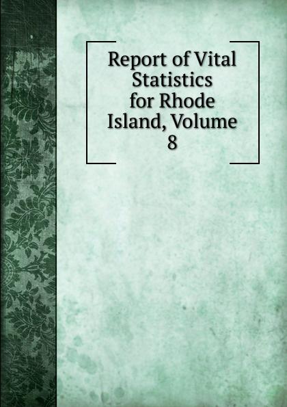 Report of Vital Statistics for Rhode Island, Volume 8 rhode island division of vital statistics report of vital statistics for rhode island