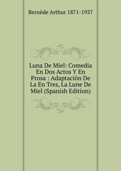Bernède Arthur 1871-1937 Luna De Miel: Comedia En Dos Actos Y En Prosa : Adaptacion De La En Tres, La Lune De Miel (Spanish Edition) lune de miel мед каштановый 375 г
