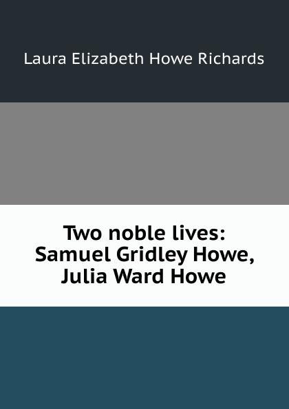 Laura Elizabeth Howe Richards Two noble lives: Samuel Gridley Howe, Julia Ward Howe julia ward howe 1819 1910 volume 1