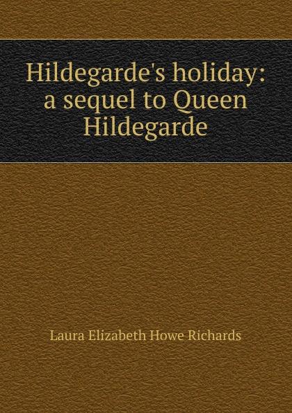 Laura Elizabeth Howe Richards H holiday: a sequel to Queen Hildegarde