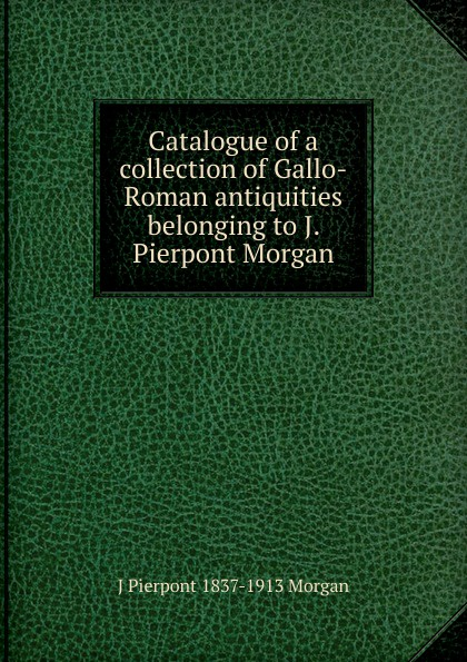 J Pierpont 1837-1913 Morgan Catalogue of a collection of Gallo-Roman antiquities belonging to J. Pierpont Morgan. morgan melanie j matchmakers