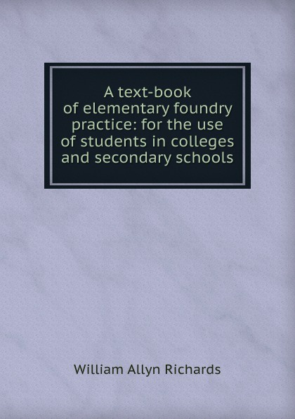 William Allyn Richards A text-book of elementary foundry practice: for the use of students in colleges and secondary schools mumper william norris a text book in physics for secondary schools