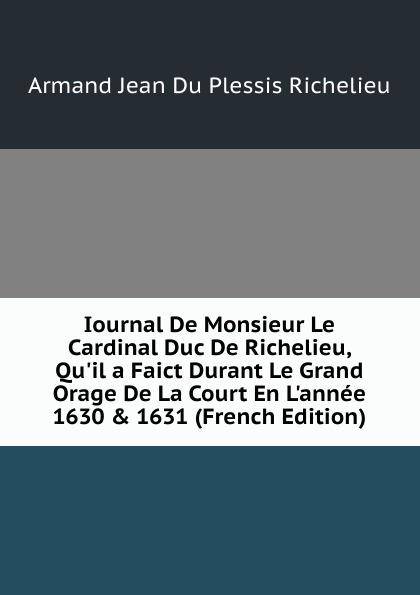 Armand Jean du Plessis Richelieu Iournal De Monsieur Le Cardinal Duc De Richelieu, Qu.il a Faict Durant Le Grand Orage De La Court En L.annee 1630 . 1631 (French Edition) histoire du proces de louvel assassin de monsieur le duc de berry