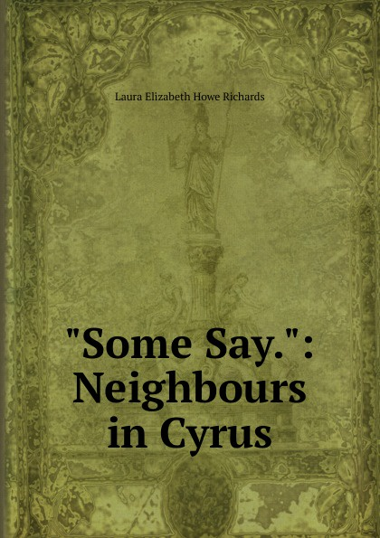 Laura Elizabeth Howe Richards Some Say.: Neighbours in Cyrus
