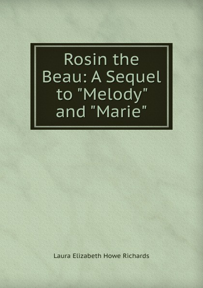Laura Elizabeth Howe Richards Rosin the Beau: A Sequel to Melody and Marie