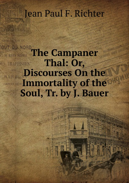 Фото - Jean Paul F. Richter The Campaner Thal: Or, Discourses On the Immortality of the Soul, Tr. by J. Bauer jean paul gaultier le male