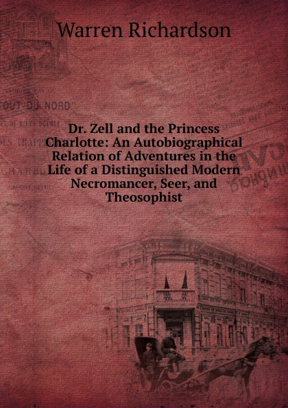 Warren Richardson Dr. Zell and the Princess Charlotte: An Autobiographical Relation of Adventures in the Life of a Distinguished Modern Necromancer, Seer, and Theosophist цена и фото