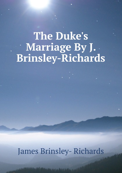 James Brinsley-Richards The Duke.s Marriage By J. Brinsley-Richards. r j richards living rich