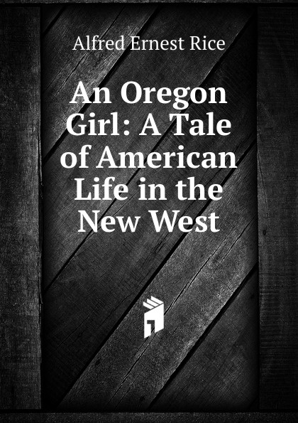 Alfred Ernest Rice An Oregon Girl: A Tale of American Life in the New West rice alfred ernest an oregon girl a tale of american life in the new west