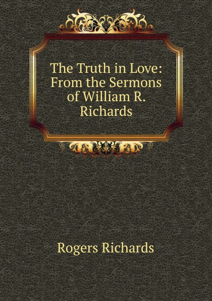 Rogers Richards The Truth in Love: From the Sermons of William R. Richards r j richards living rich