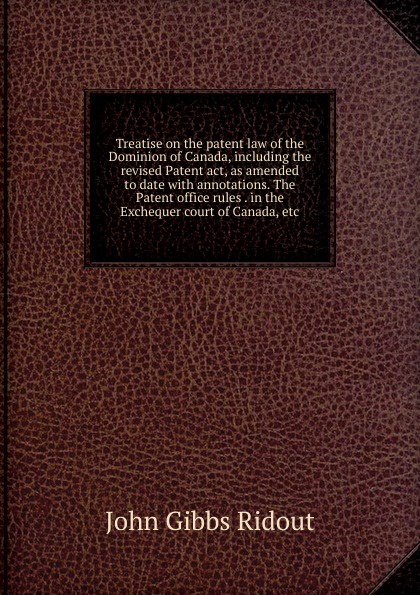 John Gibbs Ridout Treatise on the patent law of Dominion Canada, including revised Patent act, as amended to date with annotations. The office rules . in Exchequer court etc