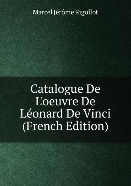 Marcel Jérome Rigollot Catalogue De L.oeuvre De Leonard De Vinci (French Edition)