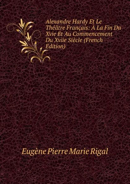 Eugène Pierre Marie Rigal Alexandre Hardy Et Le Theatre Francais: A La Fin Du Xvie Au Commencement Xviie Siecle (French Edition)