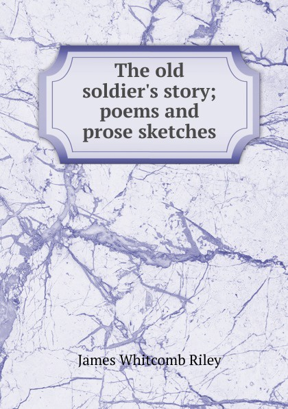 James Whitcomb Riley The old soldier.s story; poems and prose sketches riley james whitcomb the old soldier s story poems and prose sketches