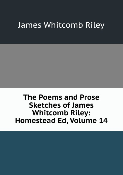 James Whitcomb Riley The Poems and Prose Sketches of James Whitcomb Riley: Homestead Ed, Volume 14 riley james whitcomb the old soldier s story poems and prose sketches