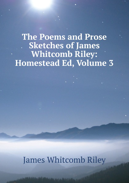 James Whitcomb Riley The Poems and Prose Sketches of James Whitcomb Riley: Homestead Ed, Volume 3 riley james whitcomb the old soldier s story poems and prose sketches
