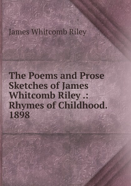 James Whitcomb Riley The Poems and Prose Sketches of James Whitcomb Riley .: Rhymes of Childhood. 1898 riley james whitcomb the old soldier s story poems and prose sketches