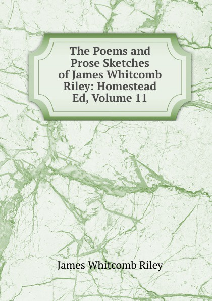 James Whitcomb Riley The Poems and Prose Sketches of James Whitcomb Riley: Homestead Ed, Volume 11 riley james whitcomb the old soldier s story poems and prose sketches