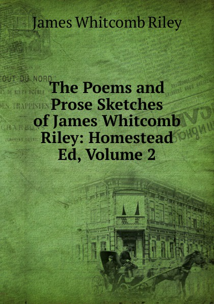 James Whitcomb Riley The Poems and Prose Sketches of James Whitcomb Riley: Homestead Ed, Volume 2 riley james whitcomb the old soldier s story poems and prose sketches