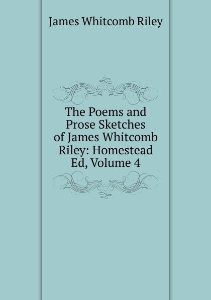 James Whitcomb Riley The Poems and Prose Sketches of James Whitcomb Riley: Homestead Ed, Volume 4 riley james whitcomb the old soldier s story poems and prose sketches