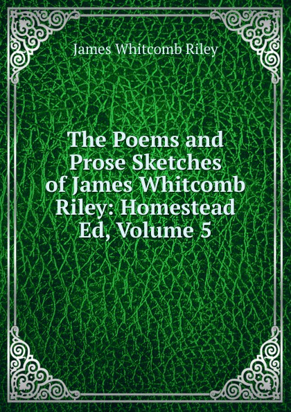 James Whitcomb Riley The Poems and Prose Sketches of James Whitcomb Riley: Homestead Ed, Volume 5 riley james whitcomb the old soldier s story poems and prose sketches
