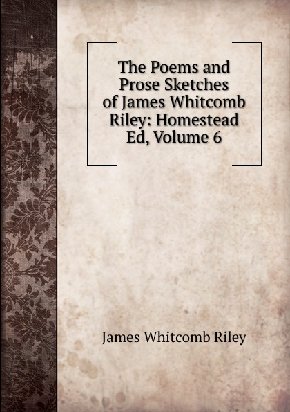 James Whitcomb Riley The Poems and Prose Sketches of James Whitcomb Riley: Homestead Ed, Volume 6 riley james whitcomb the old soldier s story poems and prose sketches