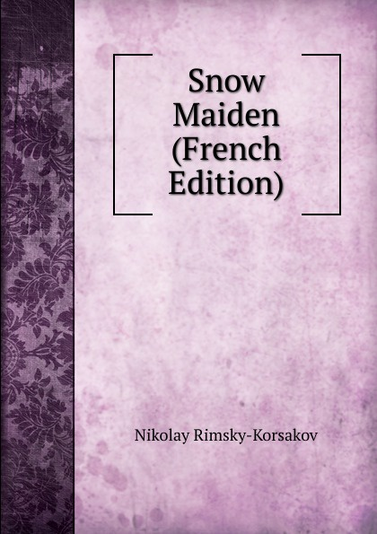 Nikolay Rimsky-Korsakov Snow Maiden (French Edition) nikolay rimsky korsakov maksimilian oseevich shtenberg grundlagen der orchestration mit notenbeispielen aus eigenen werken band 1