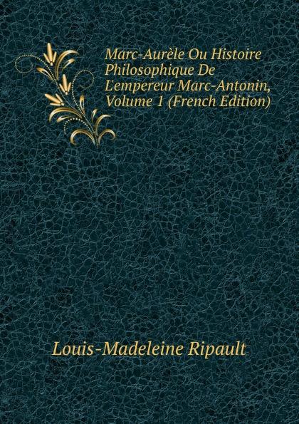 Louis-Madeleine Ripault Marc-Aurele Ou Histoire Philosophique De L.empereur Marc-Antonin, Volume 1 (French Edition)