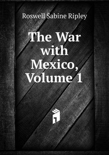 Roswell Sabine Ripley The War with Mexico, Volume 1