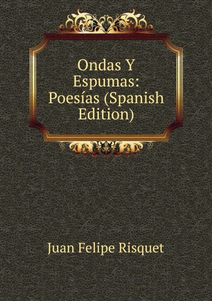 Ondas Y Espumas: Poesias (Spanish Edition). Juan Felipe Risquet