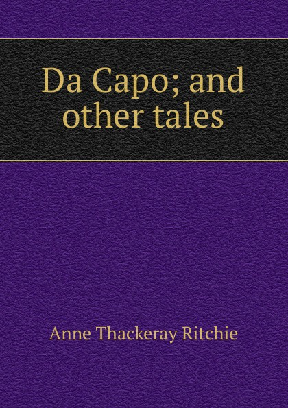 Da Capo; and other tales. Ritchie Anne Thackeray