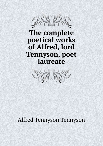 The complete poetical works of Alfred, lord Tennyson, poet laureate. Alfred Tennyson