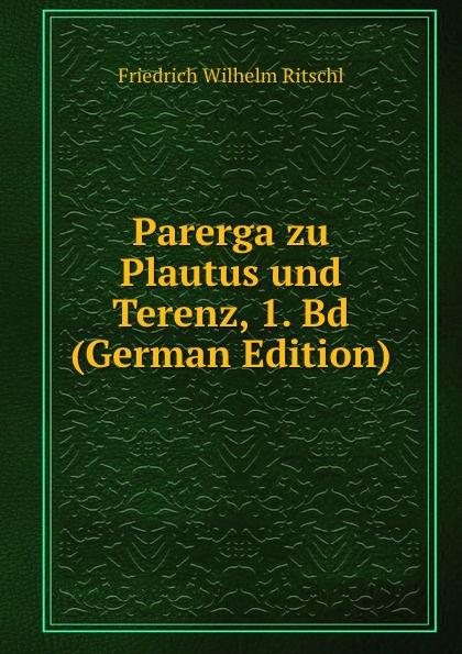 Parerga zu Plautus und Terenz, 1. Bd (German Edition). Friedrich Wilhelm Ritschl