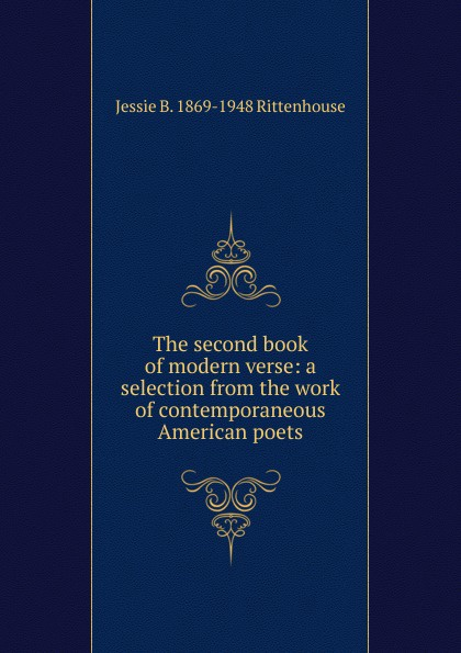 The second book of modern verse: a selection from the work of contemporaneous American poets. Jessie B. 1869-1948 Rittenhouse