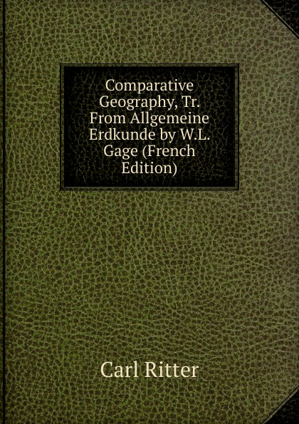 Comparative Geography, Tr. From Allgemeine Erdkunde by W.L. Gage (French Edition). Carl Ritter