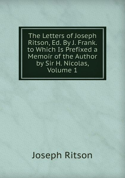The Letters of Joseph Ritson, Ed. By J. Frank. to Which Is Prefixed a Memoir of the Author by Sir H. Nicolas, Volume 1. Joseph Ritson