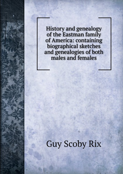 Guy Scoby Rix History and genealogy of the Eastman family America: containing biographical sketches genealogies both males females