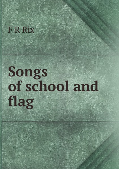 F R Rix Songs of school and flag