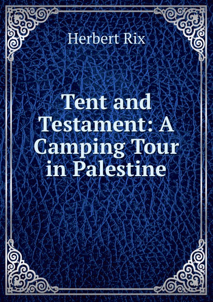 Herbert Rix Tent and Testament: A Camping Tour in Palestine