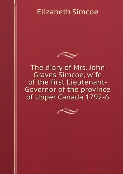 купить Elizabeth Simcoe The diary of Mrs. John Graves Simcoe, wife of the first Lieutenant-Governor of the province of Upper Canada 1792-6 дешево