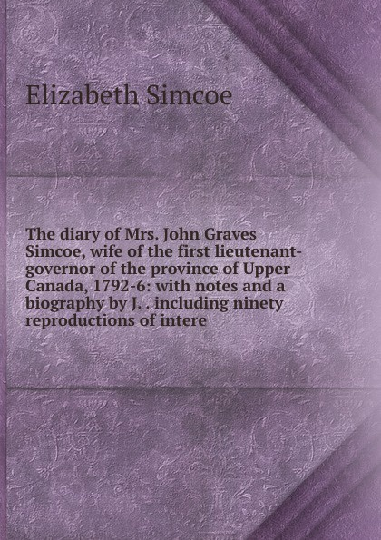 купить Elizabeth Simcoe The diary of Mrs. John Graves Simcoe, wife of the first lieutenant-governor of the province of Upper Canada, 1792-6: with notes and a biography by J. . including ninety reproductions of intere дешево