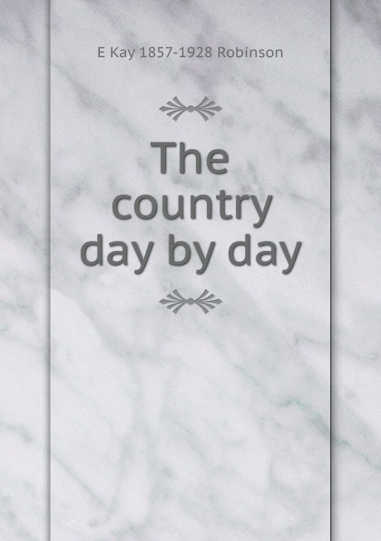 E Kay 1857-1928 Robinson The country day by day цена и фото