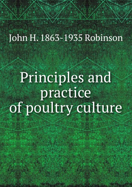 John H. 1863-1935 Robinson Principles and practice of poultry culture h will practical poultry culture