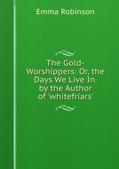 Emma Robinson The Gold-Worshippers: Or, the Days We Live In. by the Author of .whitefriars.. the worshippers